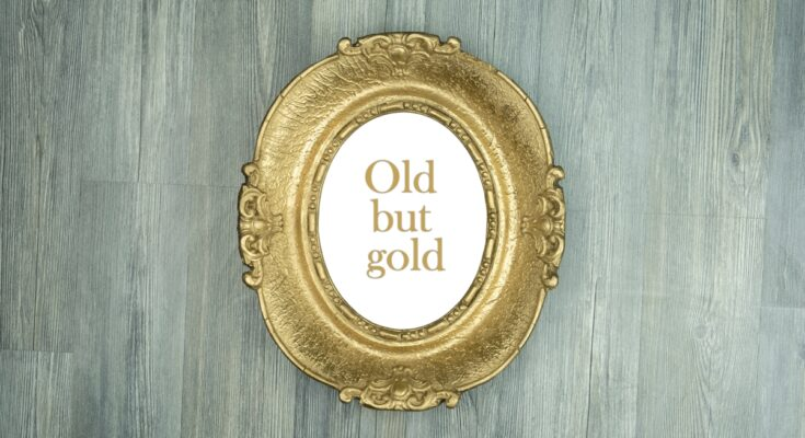 """5 Reasons Why """"Old is Gold"""""""